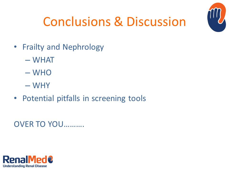 Conclusions & Discussion Frailty and Nephrology – WHAT – WHO – WHY Potential pitfalls in screening tools OVER TO YOU……….