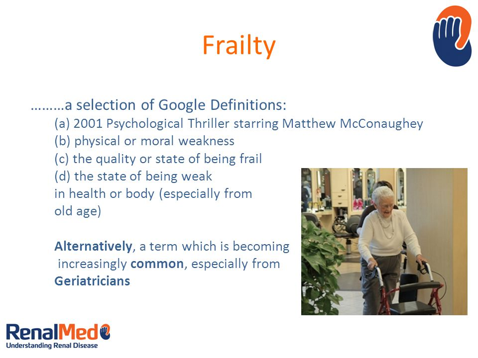 Frailty ………a selection of Google Definitions: (a) 2001 Psychological Thriller starring Matthew McConaughey (b) physical or moral weakness (c) the quality or state of being frail (d) the state of being weak in health or body (especially from old age) Alternatively, a term which is becoming increasingly common, especially from Geriatricians Image source: Google images