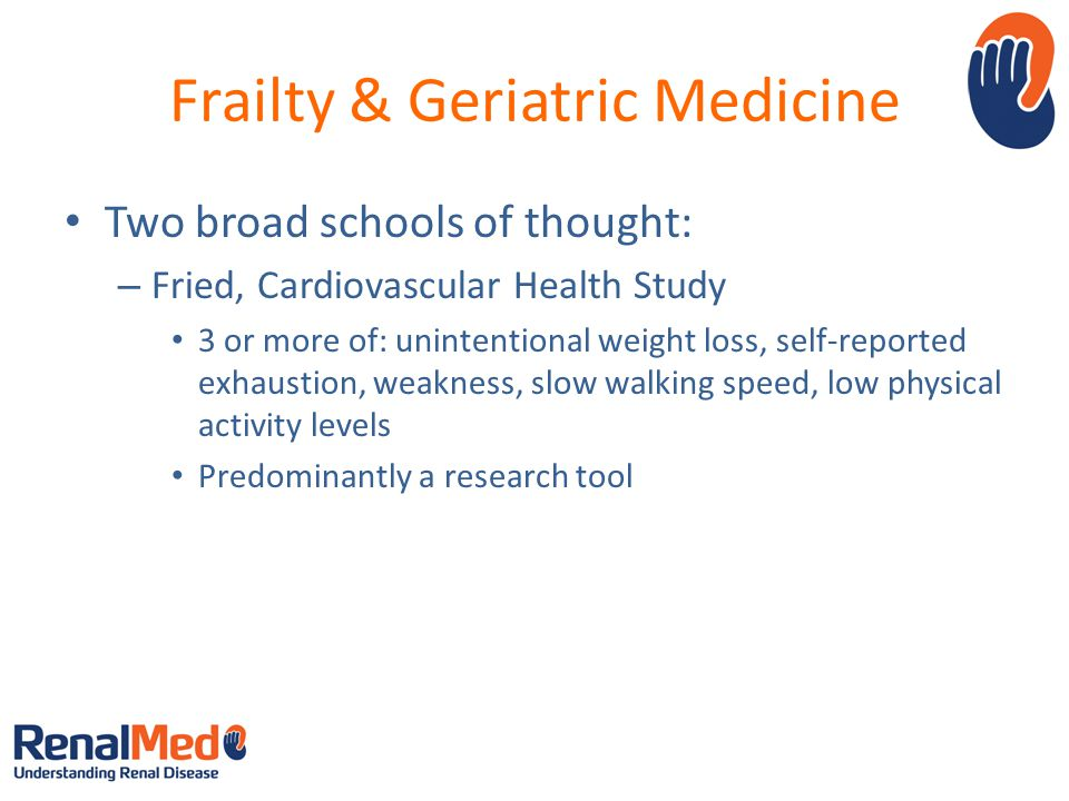 Frailty & Geriatric Medicine Two broad schools of thought: – Fried, Cardiovascular Health Study 3 or more of: unintentional weight loss, self-reported exhaustion, weakness, slow walking speed, low physical activity levels Predominantly a research tool