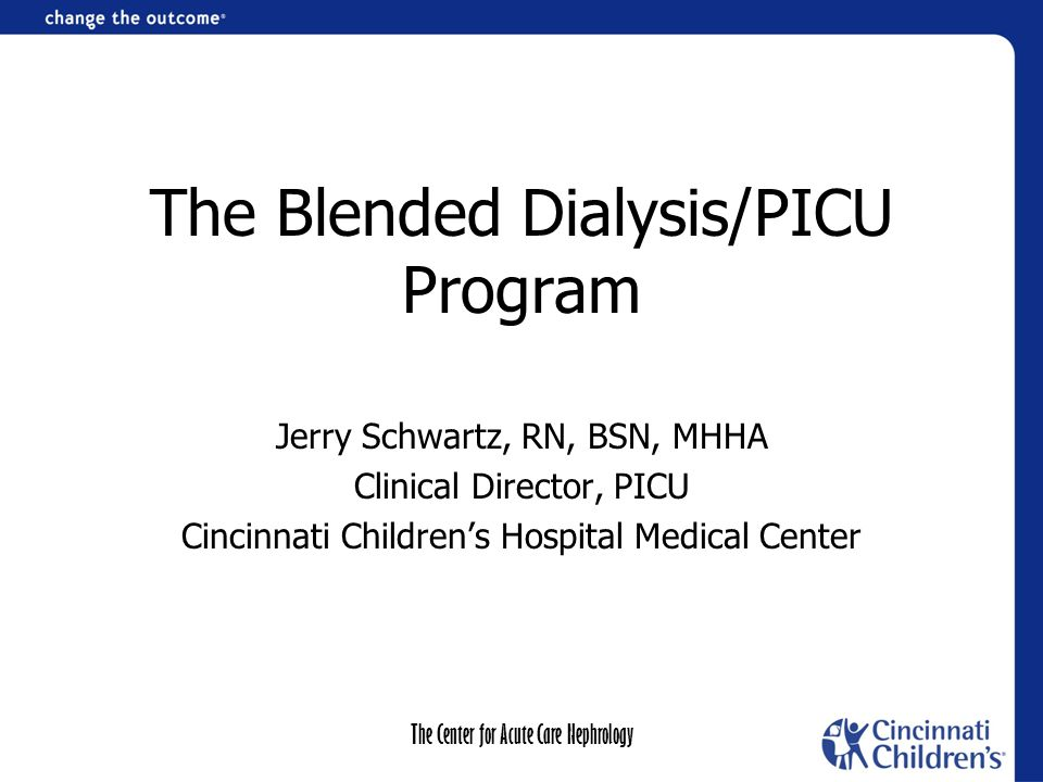 The Center for Acute Care Nephrology The Blended Dialysis/PICU Program Jerry Schwartz, RN, BSN, MHHA Clinical Director, PICU Cincinnati Children's Hospital Medical Center