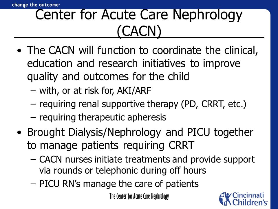 The Center for Acute Care Nephrology The New Model for CRRT Standardized treatment initiation protocol Nephrology more engaged in patient management Citrate/calcium is managed differently Order set in place to clarify prescription and management parameters –Orders are discontinued and re-written with each circuit change to maximize clarity/safety Collaborative working relationship between the CACN and PICU Nurses