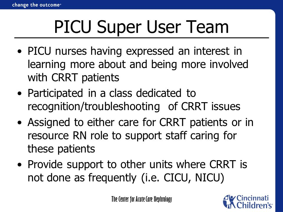 The Center for Acute Care Nephrology PICU Super User Team PICU nurses having expressed an interest in learning more about and being more involved with CRRT patients Participated in a class dedicated to recognition/troubleshooting of CRRT issues Assigned to either care for CRRT patients or in resource RN role to support staff caring for these patients Provide support to other units where CRRT is not done as frequently (i.e.