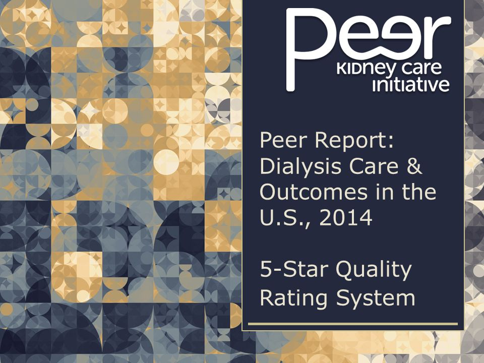   2  2Peer Report: Dialysis Care & Outcomes in the U.S., 2014   5-STAR QUALITY RATING SYSTEM CMS methodology