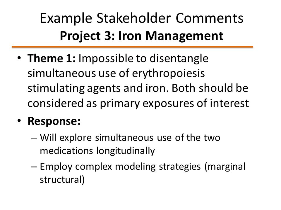 Example Stakeholder Comments Project 3: Iron Management Theme 1: Impossible to disentangle simultaneous use of erythropoiesis stimulating agents and iron.