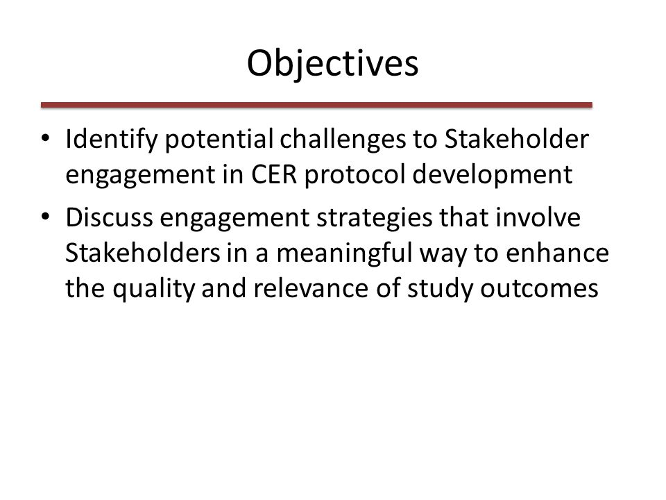 Objectives Identify potential challenges to Stakeholder engagement in CER protocol development Discuss engagement strategies that involve Stakeholders in a meaningful way to enhance the quality and relevance of study outcomes
