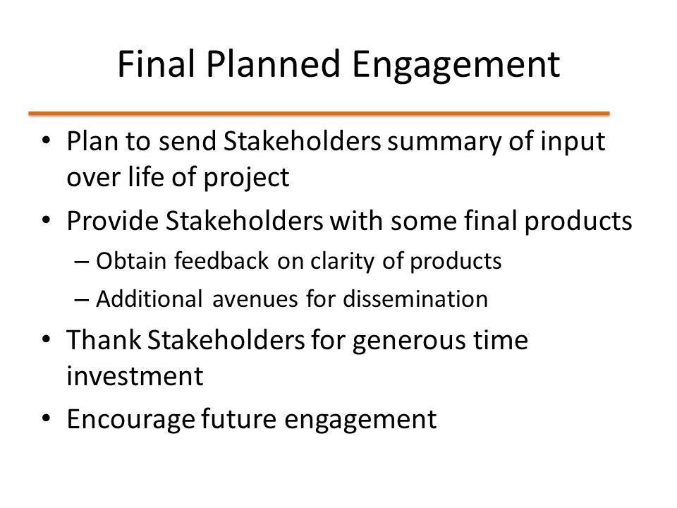 Final Planned Engagement Plan to send Stakeholders summary of input over life of project Provide Stakeholders with some final products – Obtain feedback on clarity of products – Additional avenues for dissemination Thank Stakeholders for generous time investment Encourage future engagement