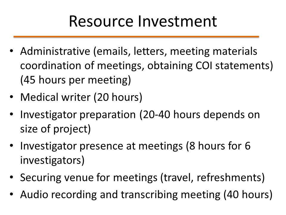Resource Investment Administrative (emails, letters, meeting materials coordination of meetings, obtaining COI statements) (45 hours per meeting) Medical writer (20 hours) Investigator preparation (20-40 hours depends on size of project) Investigator presence at meetings (8 hours for 6 investigators) Securing venue for meetings (travel, refreshments) Audio recording and transcribing meeting (40 hours)
