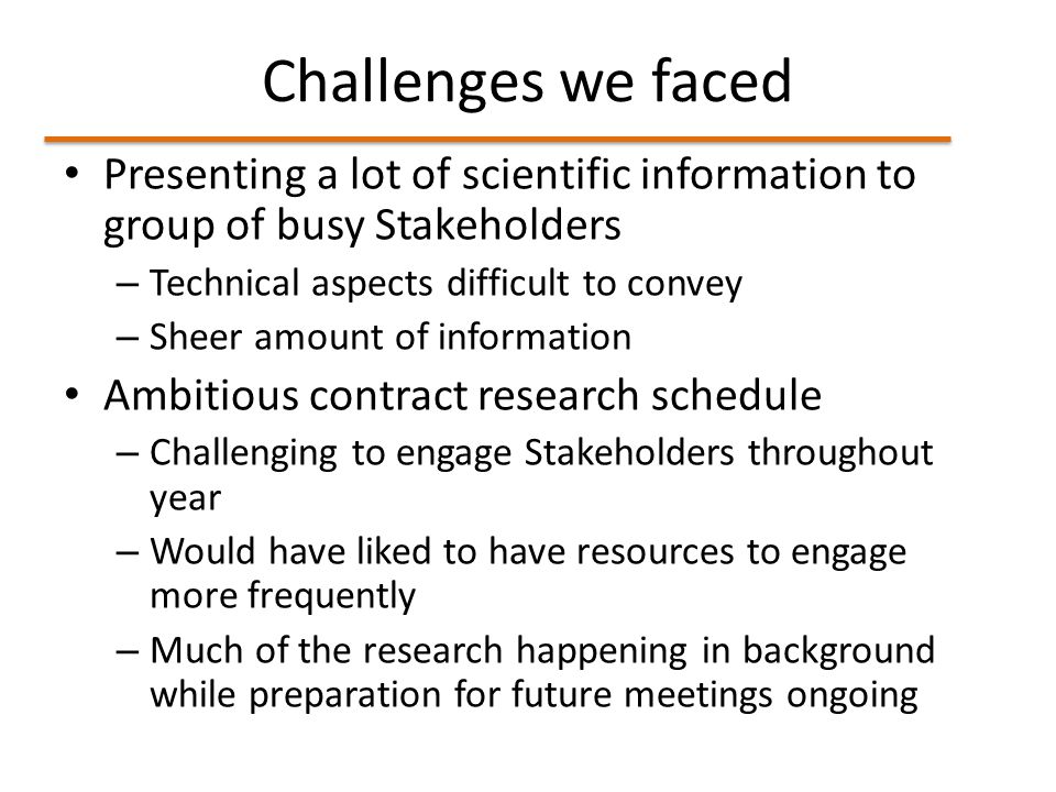Challenges we faced Presenting a lot of scientific information to group of busy Stakeholders – Technical aspects difficult to convey – Sheer amount of