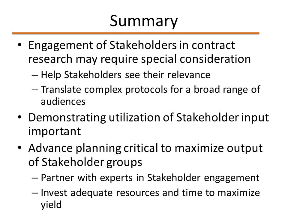 Summary Engagement of Stakeholders in contract research may require special consideration – Help Stakeholders see their relevance – Translate complex protocols for a broad range of audiences Demonstrating utilization of Stakeholder input important Advance planning critical to maximize output of Stakeholder groups – Partner with experts in Stakeholder engagement – Invest adequate resources and time to maximize yield