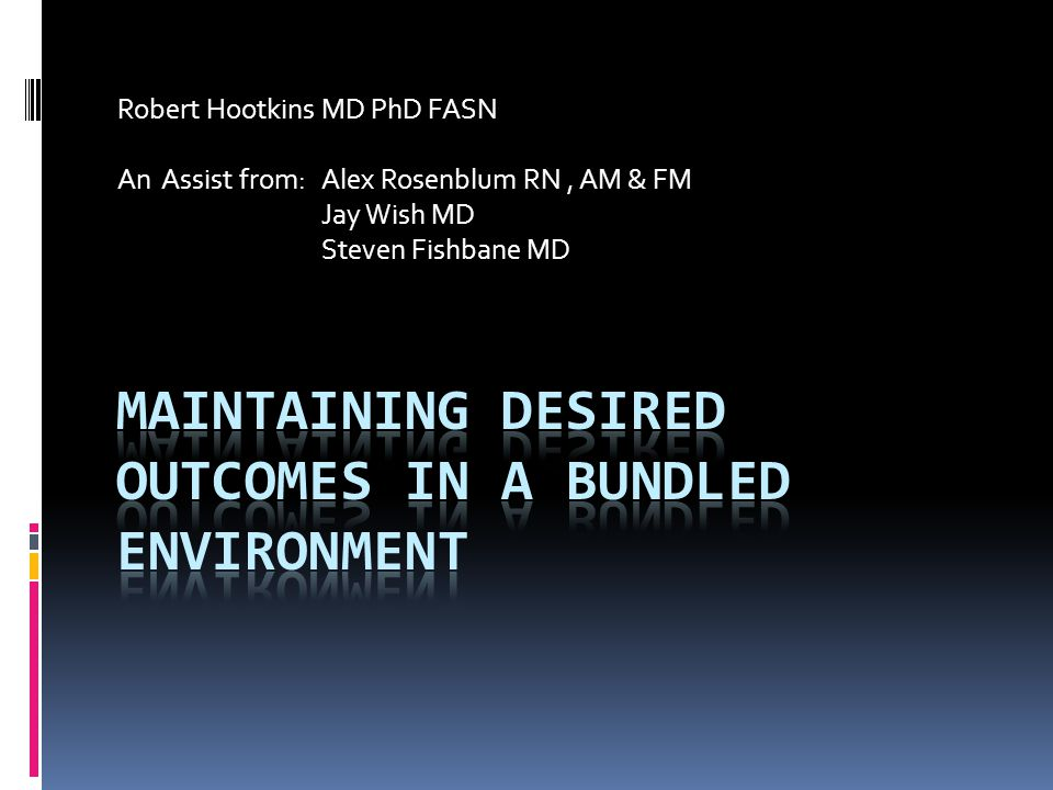 Robert Hootkins MD PhD FASN An Assist from: Alex Rosenblum RN, AM & FM Jay Wish MD Steven Fishbane MD