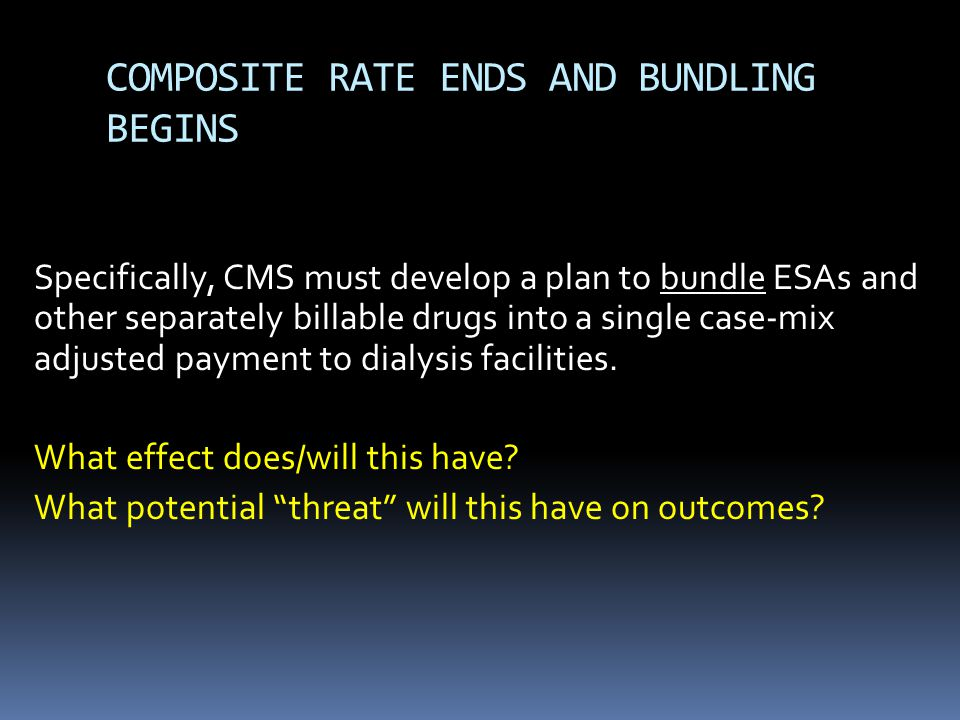 COMPOSITE RATE ENDS AND BUNDLING BEGINS Specifically, CMS must develop a plan to bundle ESAs and other separately billable drugs into a single case-mix adjusted payment to dialysis facilities.