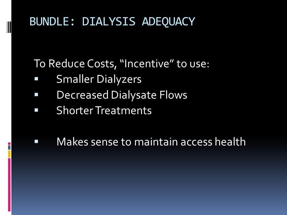 BUNDLE: DIALYSIS ADEQUACY To Reduce Costs, Incentive to use:  Smaller Dialyzers  Decreased Dialysate Flows  Shorter Treatments  Makes sense to maintain access health