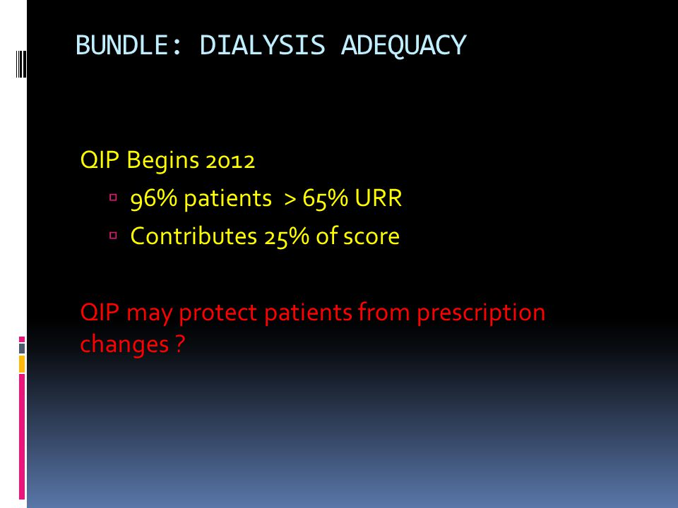 BUNDLE: DIALYSIS ADEQUACY QIP Begins 2012  96% patients > 65% URR  Contributes 25% of score QIP may protect patients from prescription changes