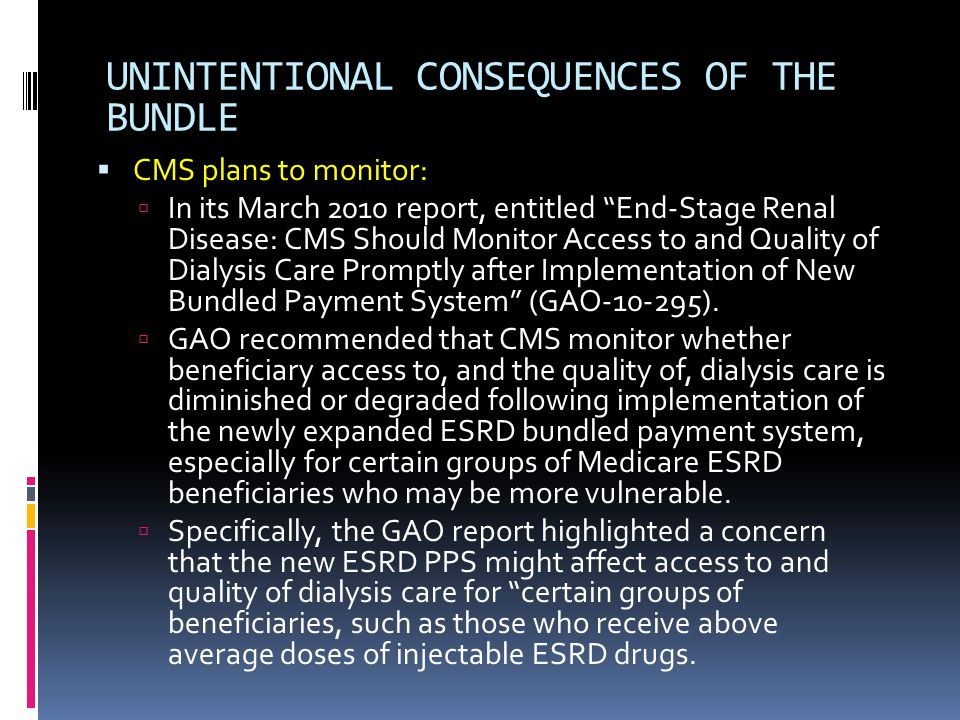 UNINTENTIONAL CONSEQUENCES OF THE BUNDLE  CMS plans to monitor:  In its March 2010 report, entitled End-Stage Renal Disease: CMS Should Monitor Access to and Quality of Dialysis Care Promptly after Implementation of New Bundled Payment System (GAO-10-295).