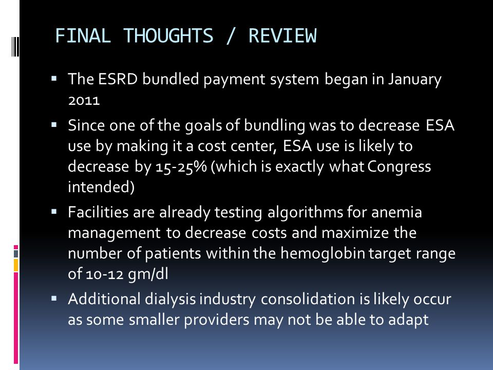 FINAL THOUGHTS / REVIEW  The ESRD bundled payment system began in January 2011  Since one of the goals of bundling was to decrease ESA use by making it a cost center, ESA use is likely to decrease by 15-25% (which is exactly what Congress intended)  Facilities are already testing algorithms for anemia management to decrease costs and maximize the number of patients within the hemoglobin target range of 10-12 gm/dl  Additional dialysis industry consolidation is likely occur as some smaller providers may not be able to adapt