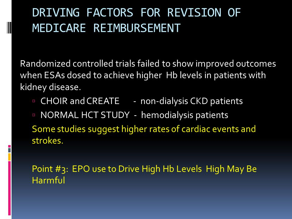 DRIVING FACTORS FOR REVISION OF MEDICARE REIMBURSEMENT Randomized controlled trials failed to show improved outcomes when ESAs dosed to achieve higher Hb levels in patients with kidney disease.
