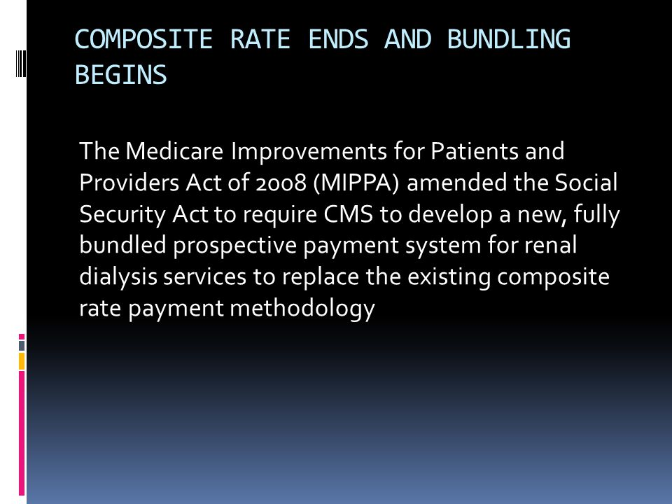 COMPOSITE RATE ENDS AND BUNDLING BEGINS The Medicare Improvements for Patients and Providers Act of 2008 (MIPPA) amended the Social Security Act to require CMS to develop a new, fully bundled prospective payment system for renal dialysis services to replace the existing composite rate payment methodology