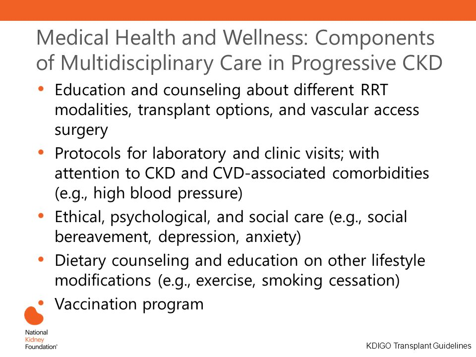 Medical Health and Wellness: Components of Multidisciplinary Care in Progressive CKD Education and counseling about different RRT modalities, transplant options, and vascular access surgery Protocols for laboratory and clinic visits; with attention to CKD and CVD-associated comorbidities (e.g., high blood pressure) Ethical, psychological, and social care (e.g., social bereavement, depression, anxiety) Dietary counseling and education on other lifestyle modifications (e.g., exercise, smoking cessation) Vaccination program KDIGO Transplant Guidelines