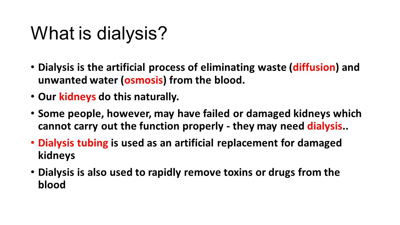 What is dialysis? Dialysis is the artificial process of eliminating waste (diffusion) and unwanted water (osmosis) from the blood. Our kidneys do this