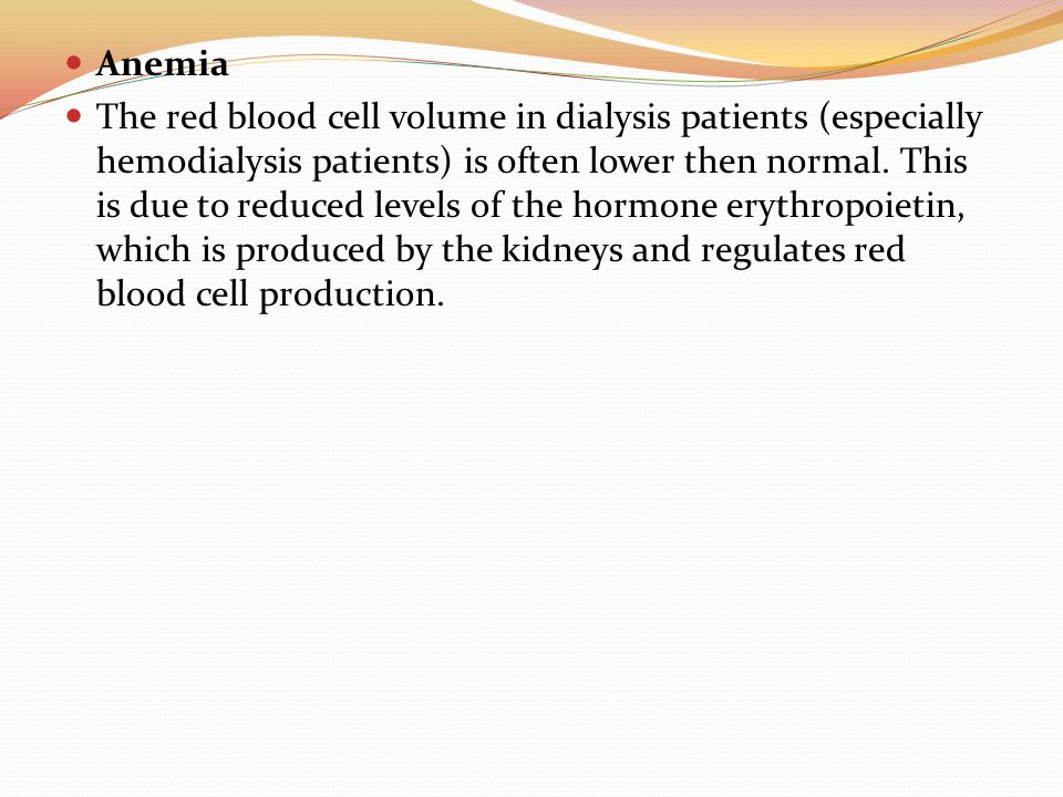 Anemia The red blood cell volume in dialysis patients (especially hemodialysis patients) is often lower then normal. This is due to reduced levels of