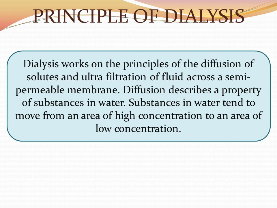 PRINCIPLE OF DIALYSIS Dialysis works on the principles of the diffusion of solutes and ultra filtration of fluid across a semi- permeable membrane. Di