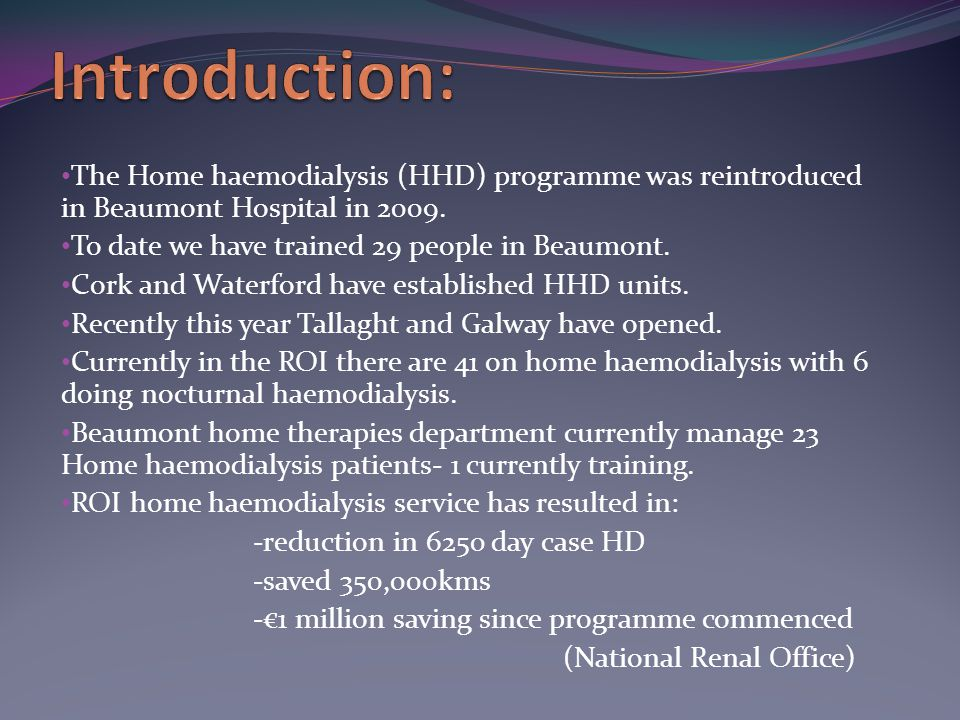 The Home haemodialysis (HHD) programme was reintroduced in Beaumont Hospital in 2009. To date we have trained 29 people in Beaumont. Cork and Waterfor