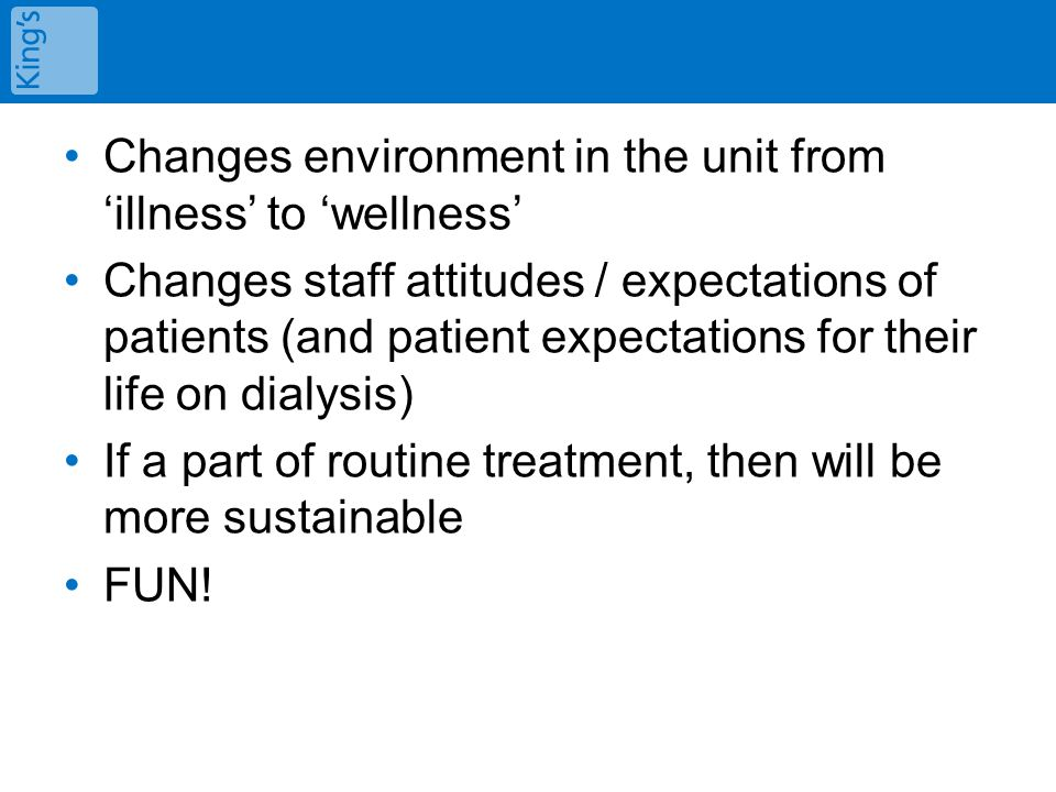 Changes environment in the unit from 'illness' to 'wellness' Changes staff attitudes / expectations of patients (and patient expectations for their life on dialysis) If a part of routine treatment, then will be more sustainable FUN!