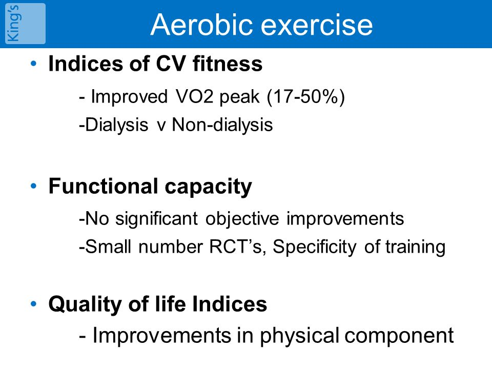 Aerobic exercise Indices of CV fitness - Improved VO2 peak (17-50%) -Dialysis v Non-dialysis Functional capacity -No significant objective improvement