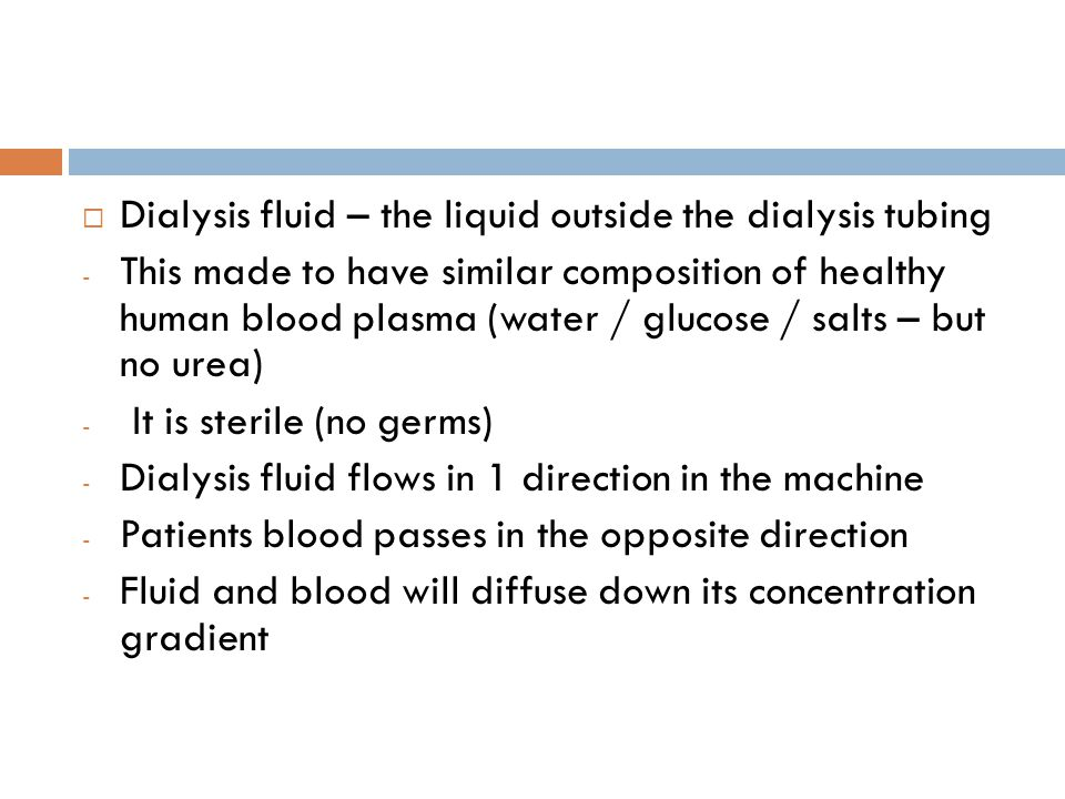  Dialysis fluid – the liquid outside the dialysis tubing - This made to have similar composition of healthy human blood plasma (water / glucose / salts – but no urea) - It is sterile (no germs) - Dialysis fluid flows in 1 direction in the machine - Patients blood passes in the opposite direction - Fluid and blood will diffuse down its concentration gradient