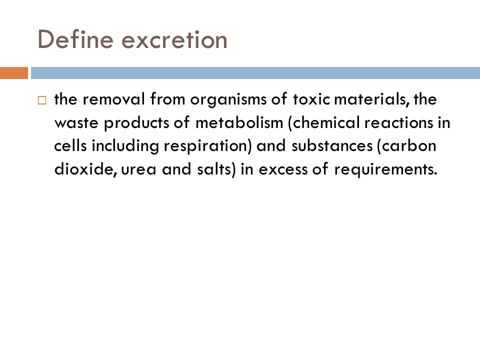 Define excretion  the removal from organisms of toxic materials, the waste products of metabolism (chemical reactions in cells including respiration) and substances (carbon dioxide, urea and salts) in excess of requirements.