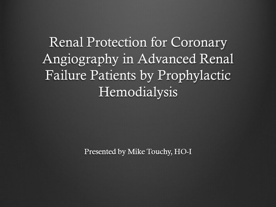 Renal Protection for Coronary Angiography in Advanced Renal Failure Patients by Prophylactic Hemodialysis Presented by Mike Touchy, HO-I