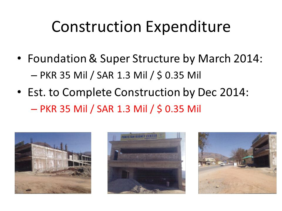 Construction Expenditure Foundation & Super Structure by March 2014: – PKR 35 Mil / SAR 1.3 Mil / $ 0.35 Mil Est. to Complete Construction by Dec 2014