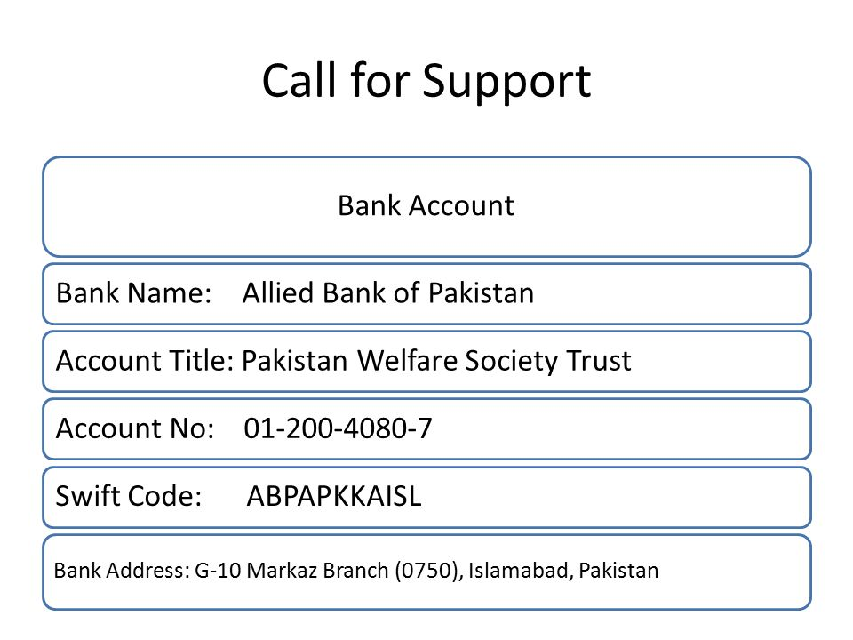 Call for Support Bank Account Bank Name: Allied Bank of PakistanAccount Title: Pakistan Welfare Society TrustAccount No: 01-200-4080-7Swift Code: ABPAPKKAISL Bank Address: G-10 Markaz Branch (0750), Islamabad, Pakistan
