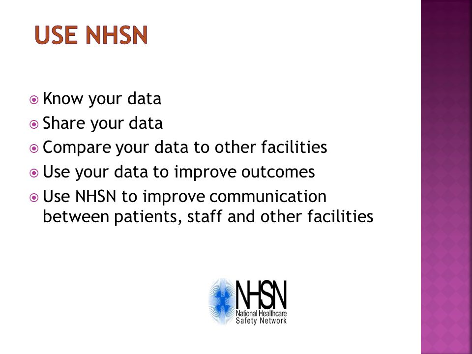  Know your data  Share your data  Compare your data to other facilities  Use your data to improve outcomes  Use NHSN to improve communication bet