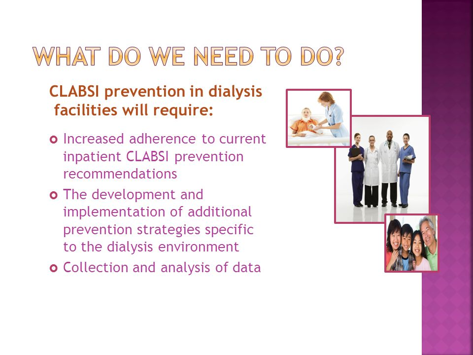 CLABSI prevention in dialysis facilities will require:  Increased adherence to current inpatient CLABSI prevention recommendations  The development
