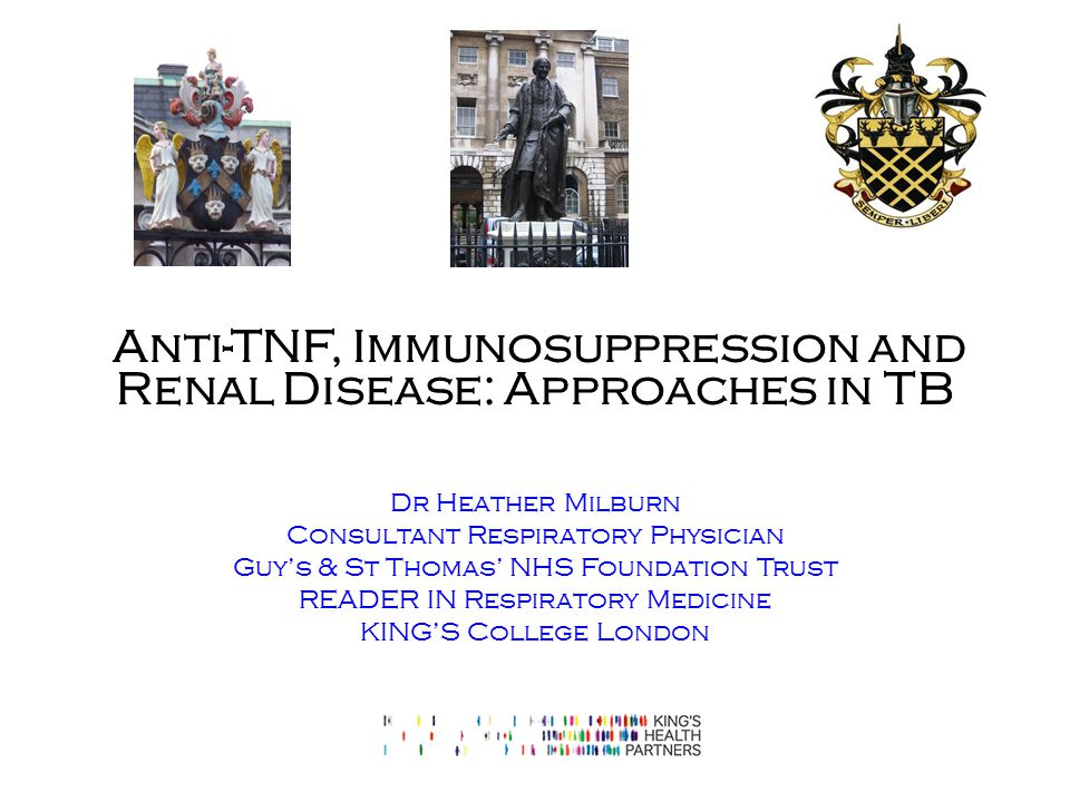 Anti-TNF, Immunosuppression and Renal Disease: Approaches in TB Dr Heather Milburn Consultant Respiratory Physician Guy's & St Thomas' NHS Foundation Trust READER IN Respiratory Medicine KING'S College London