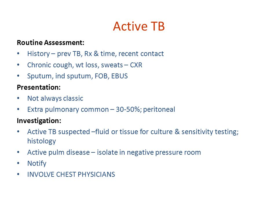 Active TB Routine Assessment: History – prev TB, Rx & time, recent contact Chronic cough, wt loss, sweats – CXR Sputum, ind sputum, FOB, EBUS Presentation: Not always classic Extra pulmonary common – 30-50%; peritoneal Investigation: Active TB suspected –fluid or tissue for culture & sensitivity testing; histology Active pulm disease – isolate in negative pressure room Notify INVOLVE CHEST PHYSICIANS