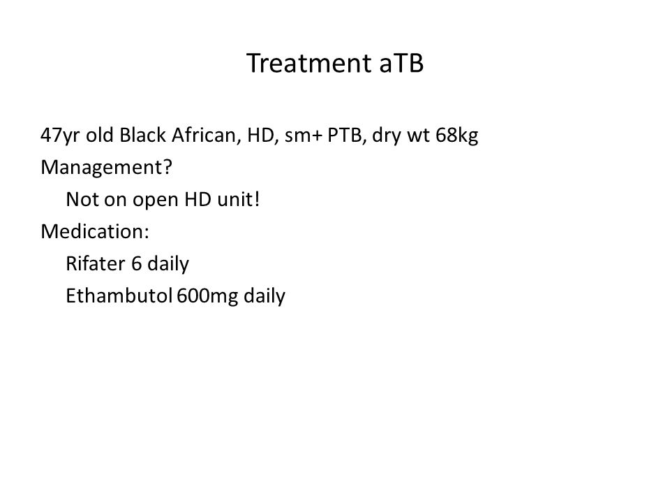 Treatment aTB 47yr old Black African, HD, sm+ PTB, dry wt 68kg Management.