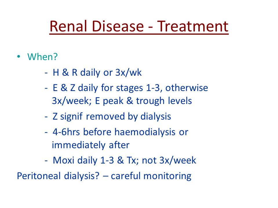 Renal Disease - Treatment When? - H & R daily or 3x/wk - E & Z daily for stages 1-3, otherwise 3x/week; E peak & trough levels - Z signif removed by d