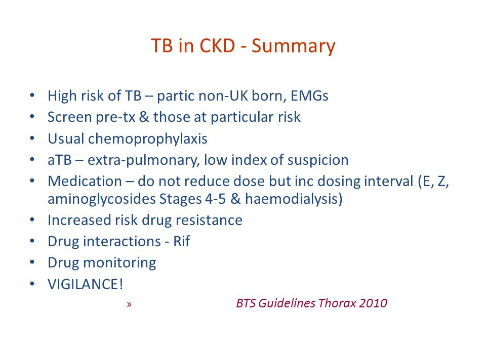TB in CKD - Summary High risk of TB – partic non-UK born, EMGs Screen pre-tx & those at particular risk Usual chemoprophylaxis aTB – extra-pulmonary, low index of suspicion Medication – do not reduce dose but inc dosing interval (E, Z, aminoglycosides Stages 4-5 & haemodialysis) Increased risk drug resistance Drug interactions - Rif Drug monitoring VIGILANCE.