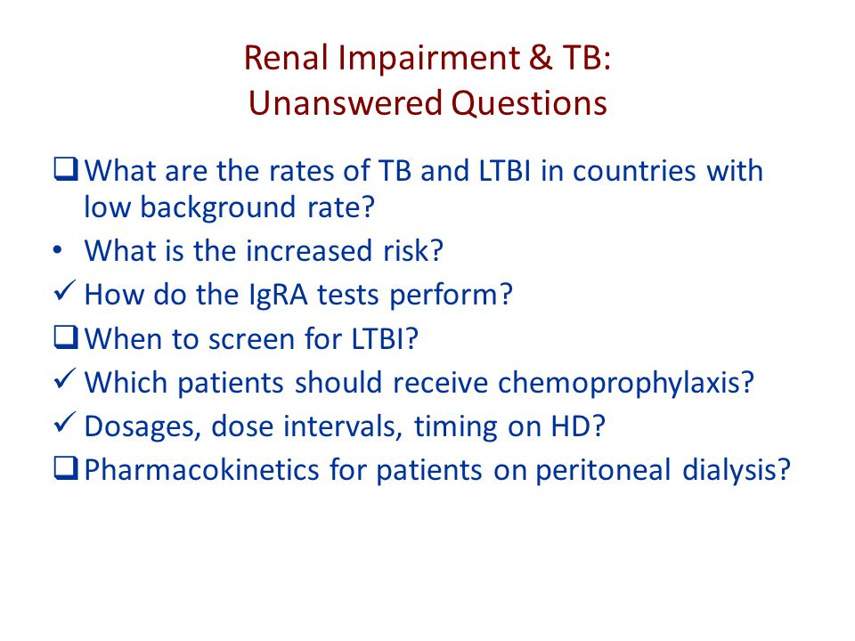 Renal Impairment & TB: Unanswered Questions  What are the rates of TB and LTBI in countries with low background rate.