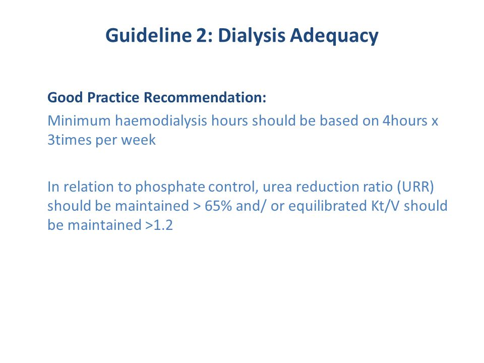 Guideline 2: Dialysis Adequacy Good Practice Recommendation: Minimum haemodialysis hours should be based on 4hours x 3times per week In relation to phosphate control, urea reduction ratio (URR) should be maintained > 65% and/ or equilibrated Kt/V should be maintained >1.2