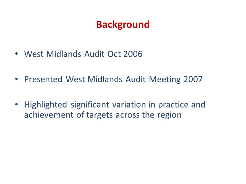 Background West Midlands Audit Oct 2006 Presented West Midlands Audit Meeting 2007 Highlighted significant variation in practice and achievement of targets across the region