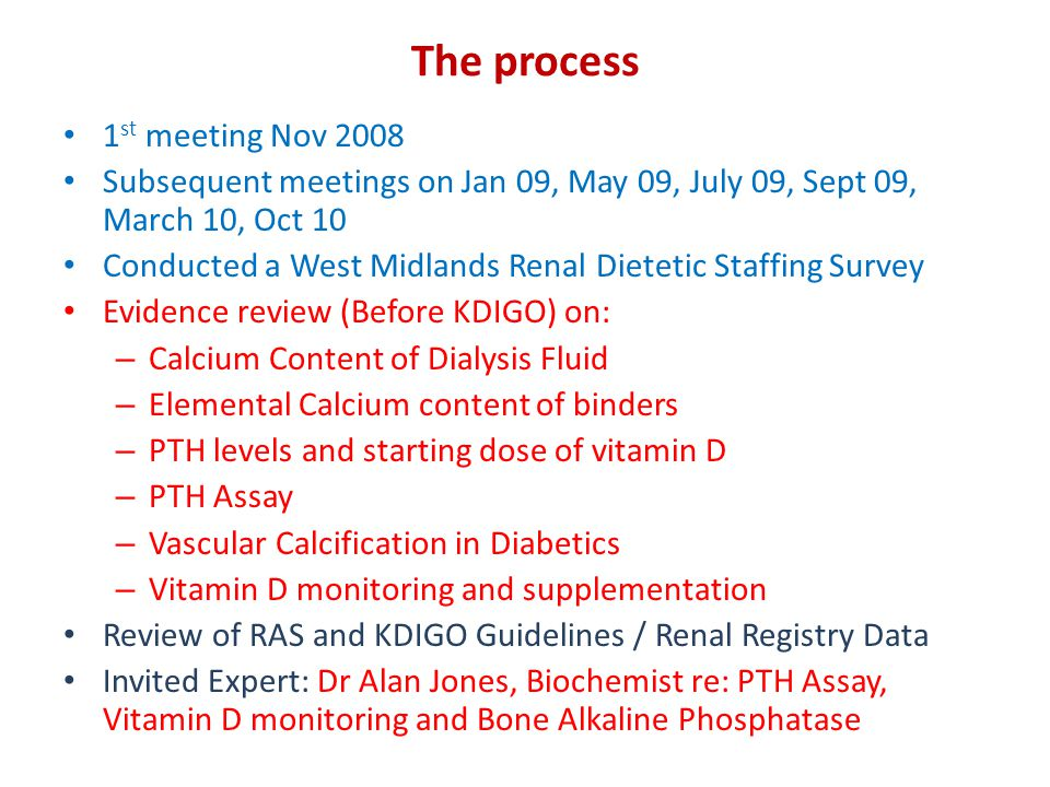 The process 1 st meeting Nov 2008 Subsequent meetings on Jan 09, May 09, July 09, Sept 09, March 10, Oct 10 Conducted a West Midlands Renal Dietetic Staffing Survey Evidence review (Before KDIGO) on: – Calcium Content of Dialysis Fluid – Elemental Calcium content of binders – PTH levels and starting dose of vitamin D – PTH Assay – Vascular Calcification in Diabetics – Vitamin D monitoring and supplementation Review of RAS and KDIGO Guidelines / Renal Registry Data Invited Expert: Dr Alan Jones, Biochemist re: PTH Assay, Vitamin D monitoring and Bone Alkaline Phosphatase