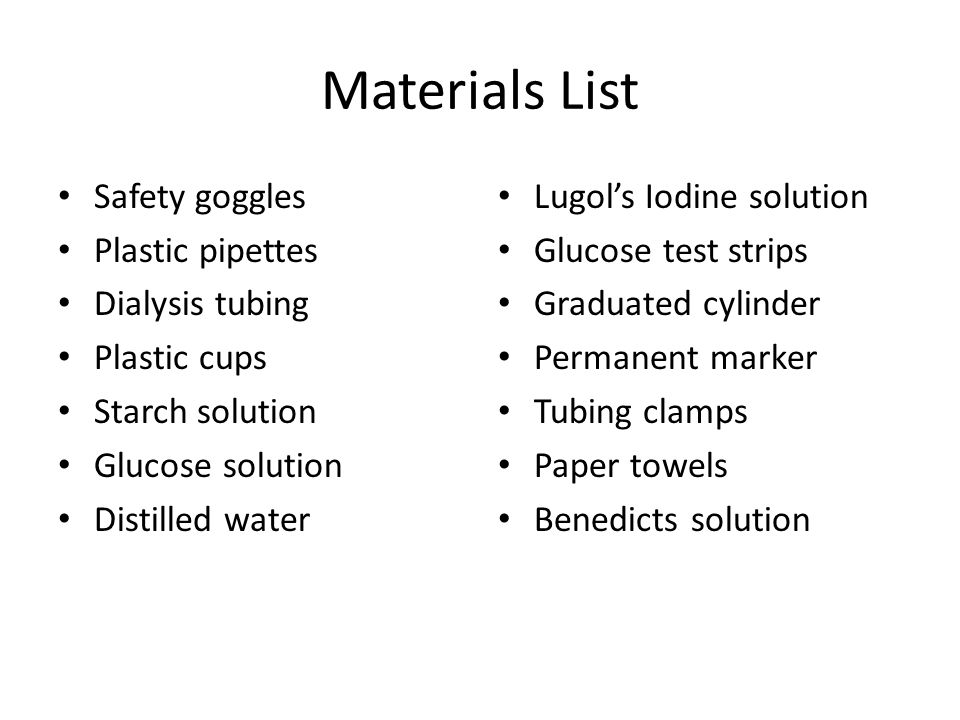 Materials List Safety goggles Plastic pipettes Dialysis tubing Plastic cups Starch solution Glucose solution Distilled water Lugol's Iodine solution Glucose test strips Graduated cylinder Permanent marker Tubing clamps Paper towels Benedicts solution