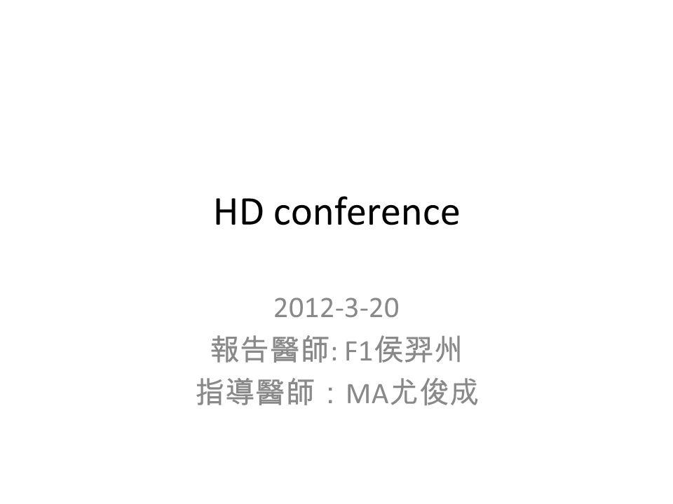 HD conference 2012-3-20 報告醫師 : F1 侯羿州 指導醫師: MA 尤俊成