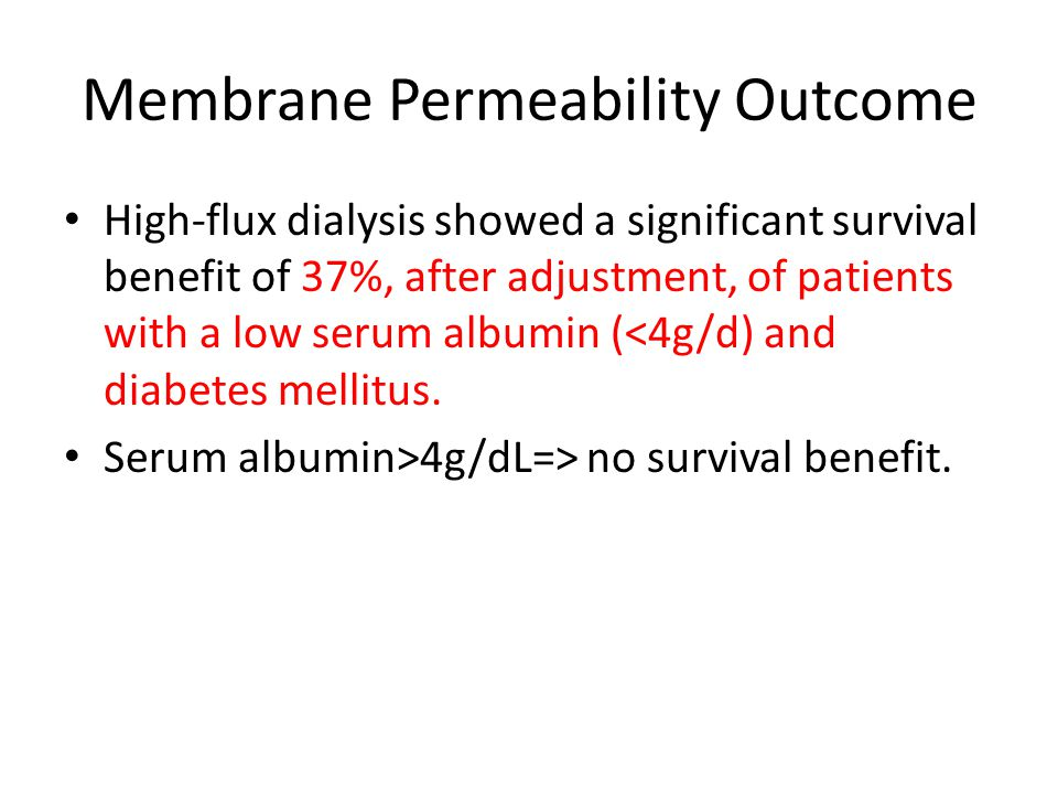Membrane Permeability Outcome High-flux dialysis showed a significant survival benefit of 37%, after adjustment, of patients with a low serum albumin (<4g/d) and diabetes mellitus.