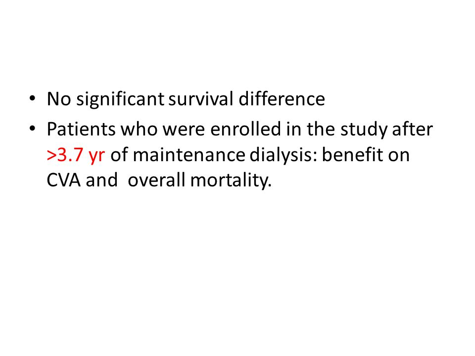 No significant survival difference Patients who were enrolled in the study after >3.7 yr of maintenance dialysis: benefit on CVA and overall mortality.