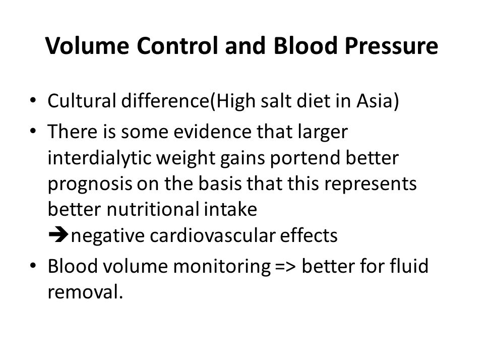 Volume Control and Blood Pressure Cultural difference(High salt diet in Asia) There is some evidence that larger interdialytic weight gains portend be