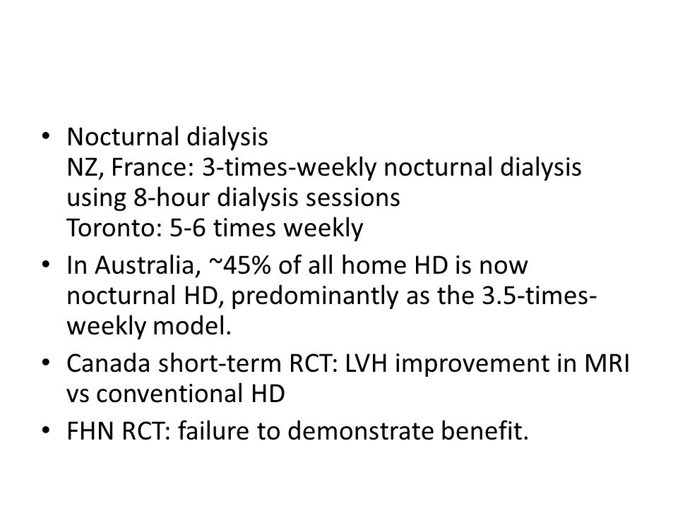 Nocturnal dialysis NZ, France: 3-times-weekly nocturnal dialysis using 8-hour dialysis sessions Toronto: 5-6 times weekly In Australia, ~45% of all home HD is now nocturnal HD, predominantly as the 3.5-times- weekly model.